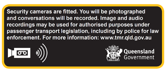 Sign with the following text: Security cameras are fitted. You will be photographed and conversations will be recorded. Image and audio recordings may be used for authorised purposes under passenger transport legislation, including by police for law enforcement. For more information: www.tmr.qld.gov.au